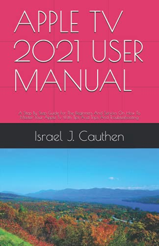 APPLE TV 2021 USER MANUAL: A Step By Step Guide For The Beginners And Seniors On How To Master Your Apple Tv With Tips And Trips And Troubleshooting