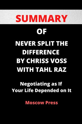 SUMMARY OF NEVER SPLIT THE DIFFERENCE BY CHRIS VOSS WITH TAHL RAZ: Negotiating as If Your Life Depended on It