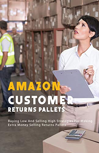 Amazon Customer Returns Pallets: Buying Low And Selling High Strategies For Making Extra Money Selling Returns Pallets: Wholesale Liquidation Pallets (English Edition)