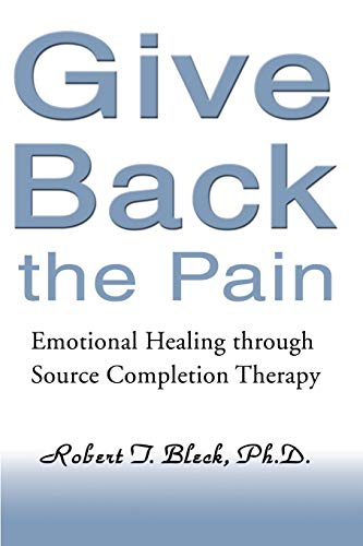 Book: Give Back the Pain - Emotional Healing through Source Completion Therapy by Robert Bleck