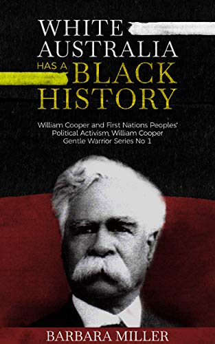 White Australia Has A Black History: William Cooper And First Nations Peoples' Political Activism (William Cooper Gentle Warrior Book 1)