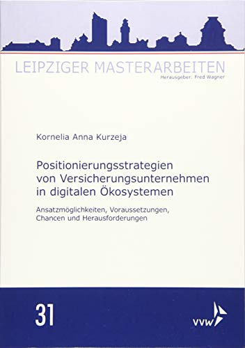 Positionierungsstrategien von Versicherungsunternehmen in digitalen Ökosystemen: Ansatzmöglichkeiten, Voraussetzungen, Chancen und Herausforderungen (Leipziger Masterarbeiten)