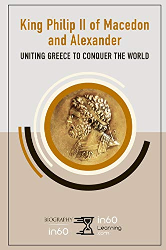 King Philip II of Macedon and Alexander: Uniting Greece to Conquer the World