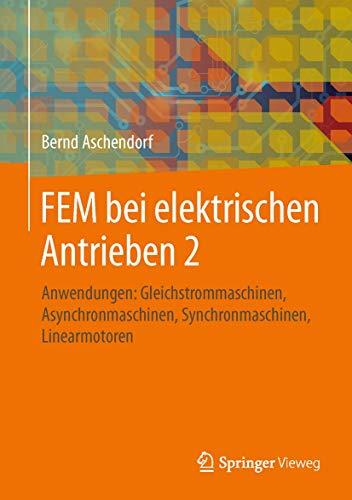 FEM bei elektrischen Antrieben 2: Anwendungen: Gleichstrommaschinen, Asynchronmaschinen, Synchronmaschinen, Linearmotoren