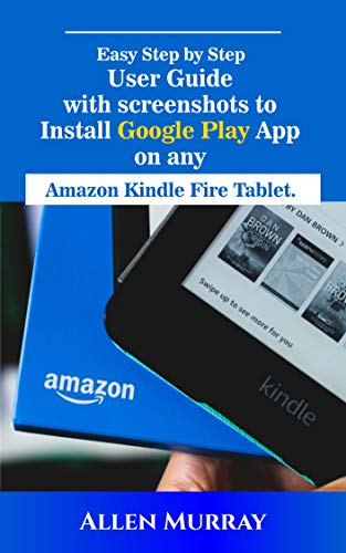 EASY STEP BY STEP GUIDE TO INSTALL GOOGLE PLAY APP ON ANY AMAZON KINDLE FIRE TABLET : TROUBLE SHOOTING TIPS INCLUDED (English Edition)
