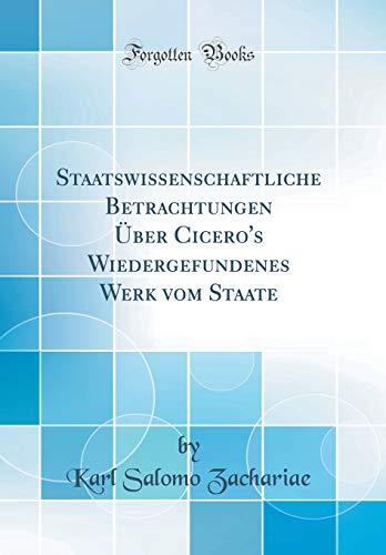 Staatswissenschaftliche Betrachtungen Über Cicero's Wiedergefundenes Werk vom Staate (Classic Reprint)