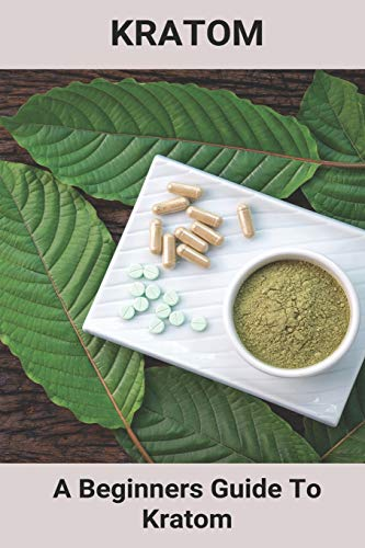 Kratom: A Beginners Guide To Kratom:...