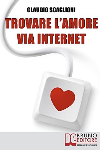 Trovare l'amore via internet: Istruzioni Pratiche per Scegliere i Siti Web di Incontro e Conoscere la Persona Giusta per Te