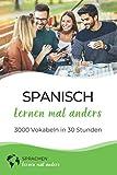 Spanisch lernen mal anders - 3000 Vokabeln in 30 Stunden: Systematisches Merken von 3000 spanischen Vokabeln mit innovativen Gedächtnistechniken - Sprachen lernen mal anders