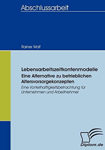 Lebensarbeitszeitkontenmodelle - eine Alternative zu betrieblichen Altersvorsorgekonzepten. Eine Vorteilhaftigkeitsbetrachtung für Unternehmen und Arbeitnehmer (Diplomica)
