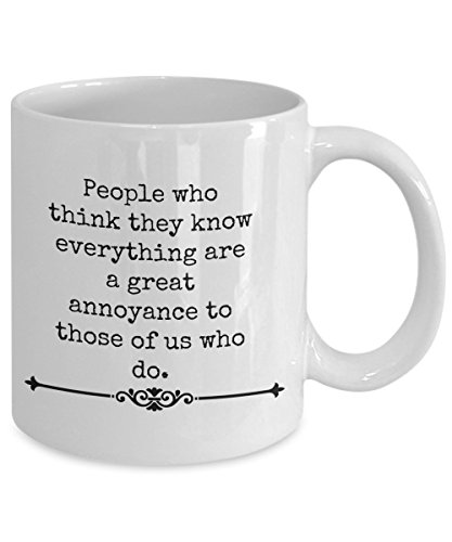 People Who Think They Know Everything Are A Great Annoyance To Those Of Us who Do-funny coffee mug-tea cup gift-mug with sayings- sarcastic- humorous