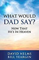 What Would Dad Say?: Now that He's in Heaven