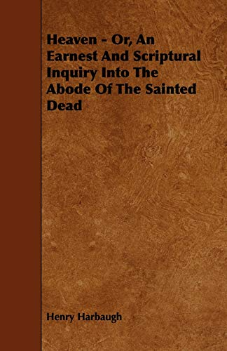 Heaven - Or, an Earnest and Scriptural Inquiry Into the Abode of the Sainted Dead