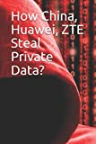 How China, Huawei, ZTE Steal Private Data?
