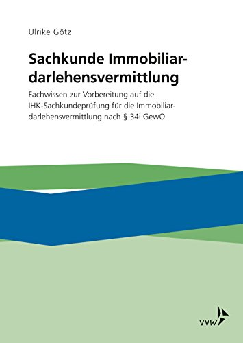 Sachkunde Immobiliardarlehensvermittlung: Fachwissen zur Vorbereitung auf die IHK-Sachkundeprüfung für die Immobiliardarlehensvermittlung nach §34 i GewO