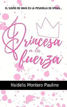 Princesa a la fuerza (Spanish Edition) by [Haidelis Montero Paulino]