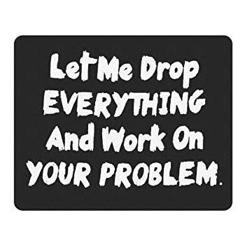 Funny Saying Mouse Pad Let Me Drop Everything And Work On Your Problem Gaming Mouse Pad Mat Mousepad with Non-Slip Rubber Backed