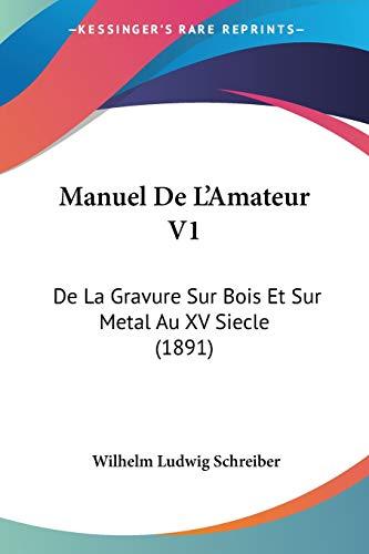 Manuel De L'Amateur V1: De La Gravure Sur Bois Et Sur Metal Au XV Siecle (1891) (French Edition)