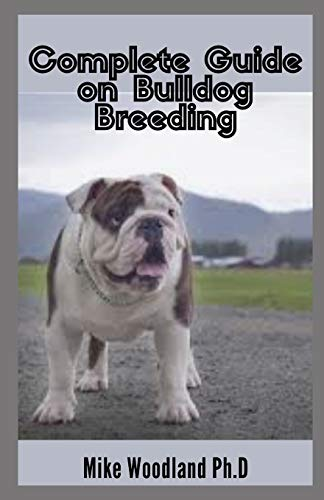 Complete Guide on Bulldog Breeding: The Perfect Way To Train, Care And Breed Bulldog
