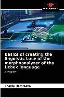 Basics of creating the linguistic base of the morphoanalyzer of the Uzbek language: Monograph