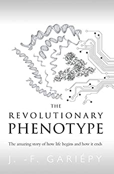 The Revolutionary Phenotype: The amazing story of how life begins and how it ends by [J. -F. Gariépy, Élora Éditions]