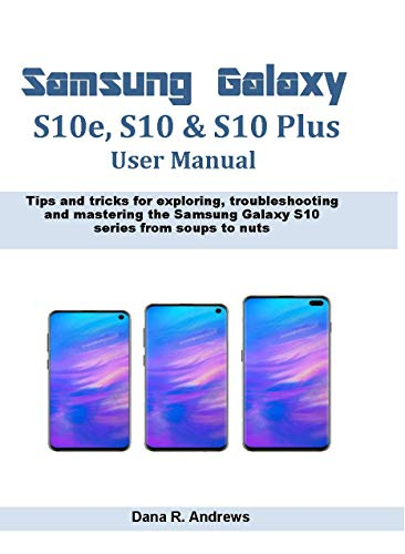 Samsung Galaxy S10e, S10 & S10 Plus User Manual: Tips and tricks for exploring, troubleshooting and mastering the Samsung Galaxy S10 series from soups to nuts (English Edition)