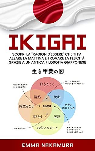 Ikigai: Scopri la 'Ragion D'Essere' che ti fa Alzare la Mattina e Trovare la Felicità Grazie a un'Antica Filosofia Giapponese.