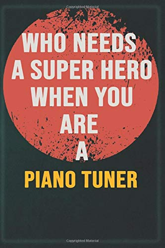 Who Needs A Super Hero When You Are A Piano Tuner: Cool Gift Notebook for A Piano Tuner: Boss, Coworkers, Colleagues, Friends - 120 Pages 6x9 Inch Composition White Blank Lined, Matte Finish.