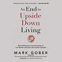 An End to Upside Down Living: Reorienting Our Consciousness to Live Better and Save the Human Species