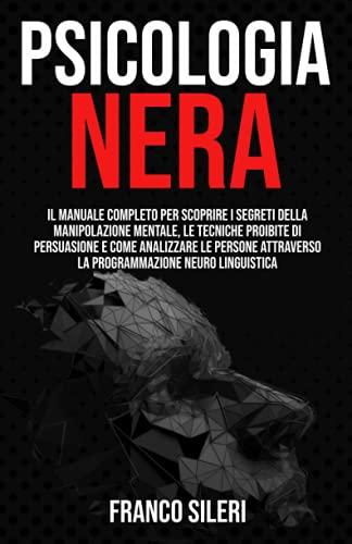 PSICOLOGIA NERA: Il Manuale completo per scoprire i Segreti della Manipolazione Mentale, le Tecniche Proibite di Persuasione e Come Analizzare le Persone attraverso la Programmazione Neuro Linguistica