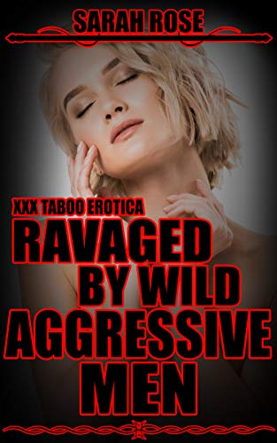 RAVAGED BY WILD AGGRESSIVE MEN: XXX TABOO EROTICA (DARK EROTIC SHORT STORIES Book 1)
