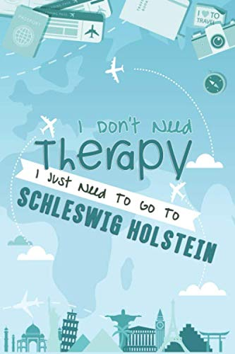 I Don't Need Therapy I Just Need To Go To Schleswig Holstein: Schleswig Holstein Travel Notebook / Vacation Journal / Diary / LogBook / HandLettering ... Tourists - 6x9 inches 120 Blank Lined Pages