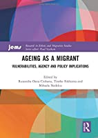 Ageing as a Migrant: Vulnerabilities, Agency and Policy Implications (Research in Ethnic and Migration Studies)