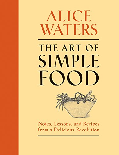 The Art of Simple Food: Notes, Lessons, and Recipes from a Delicious Revolution: A Cookbook