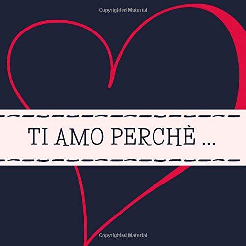 Ti Amo Perchè: Libro d'Amore a Scrivere Personalizzato – Regalo per Lui o per Lei Perfetto per San Valentino, Anniversario o Altra Occasione Speciale