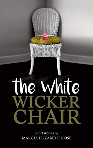 The White Wicker Chair: Short stories by Marcia Elizabeth Rose
