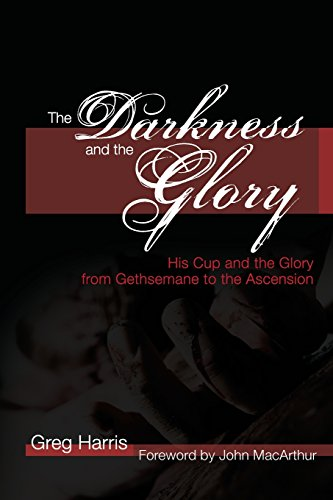 Darkness and the Glory, The: His Cup and the Glory from Gethsemane to the Ascension