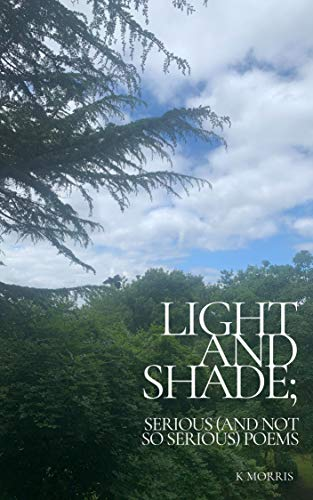 Light and Shade; serious (and not so serious) poems by [K Morris]