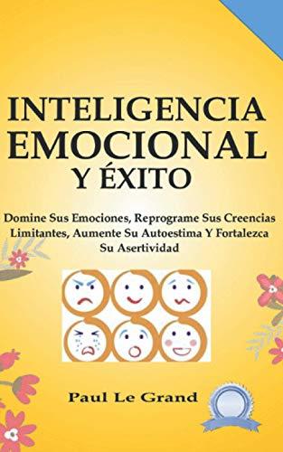 Inteligencia Emocional Y Éxito - Domine Sus Emociones, Reprograme Sus Creencias Limitantes, Aumente Su Autoestima Y Fortalezca Su Asertividad