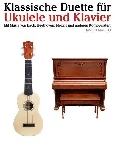 Klassische Duette für Ukulele und Klavier: Ukulele für Anfänger. Mit Musik von Bach, Beethoven, Mozart und anderen Komponisten (In Noten und Tabulatur) by Javier Marcó (2012-10-05)
