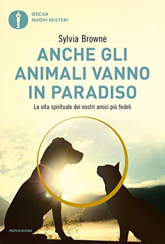 Anche gli animali vanno in paradiso: La vita spirituale dei nostri amici piu' fedeli