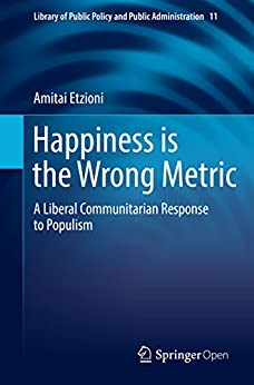 Happiness is the Wrong Metric: A Liberal Communitarian Response to Populism (Library of Public Policy and Public Administration Book 11) by [Amitai Etzioni]