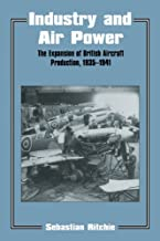 Industry and Air Power: The Expansion of British Aircraft Production, 1935-1941 (Studies in Air Power Book 5)