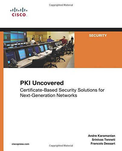 PKI Uncovered: Certificate-Based Security Solutions for Next-Generation Networks: CertificateBased Security Solutions for NextGeneration Networks ... (Cisco Press Networking Technology Series)