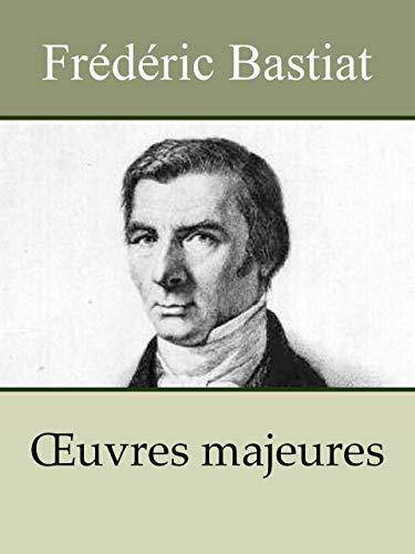 BASTIAT - Oeuvres: Sophismes économiques, Harmonies économiques, Le libre-échange, Correspondance et mélanges, Cobden et la ligue (Annoté) (French Edition)