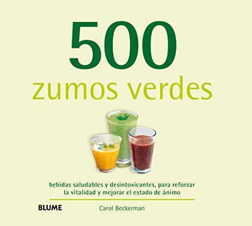 500 Zumos Verdes: bebidas saludables y desintoxicantes, para reforzar la vitalidad y mejorar el es