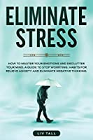 Eliminate Stress: How to Master Your Emotions and Declutter Your Mind. A Guide to Stop Worrying. Habits to Relieve Anxiety and Eliminate Negative Thinking