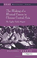 The Making of a Musical Canon in Chinese Central Asia: The Uyghur Twelve Muqam (SOAS Studies in Music)