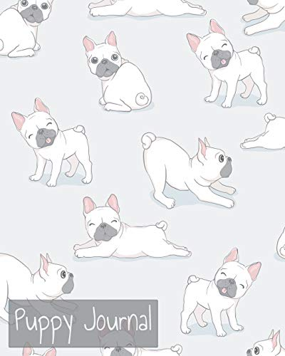 Puppy Journal: A French Bulldog Owner's Baby Book - Track Your New Puppy's Food Diet, Vet Visits, Immunizations, Training, Activity, and More!