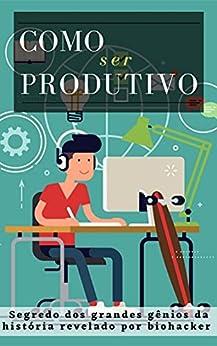 Como ser Produtivo: Segredo dos grandes gênios da história revelado por [Marden Eugênio]